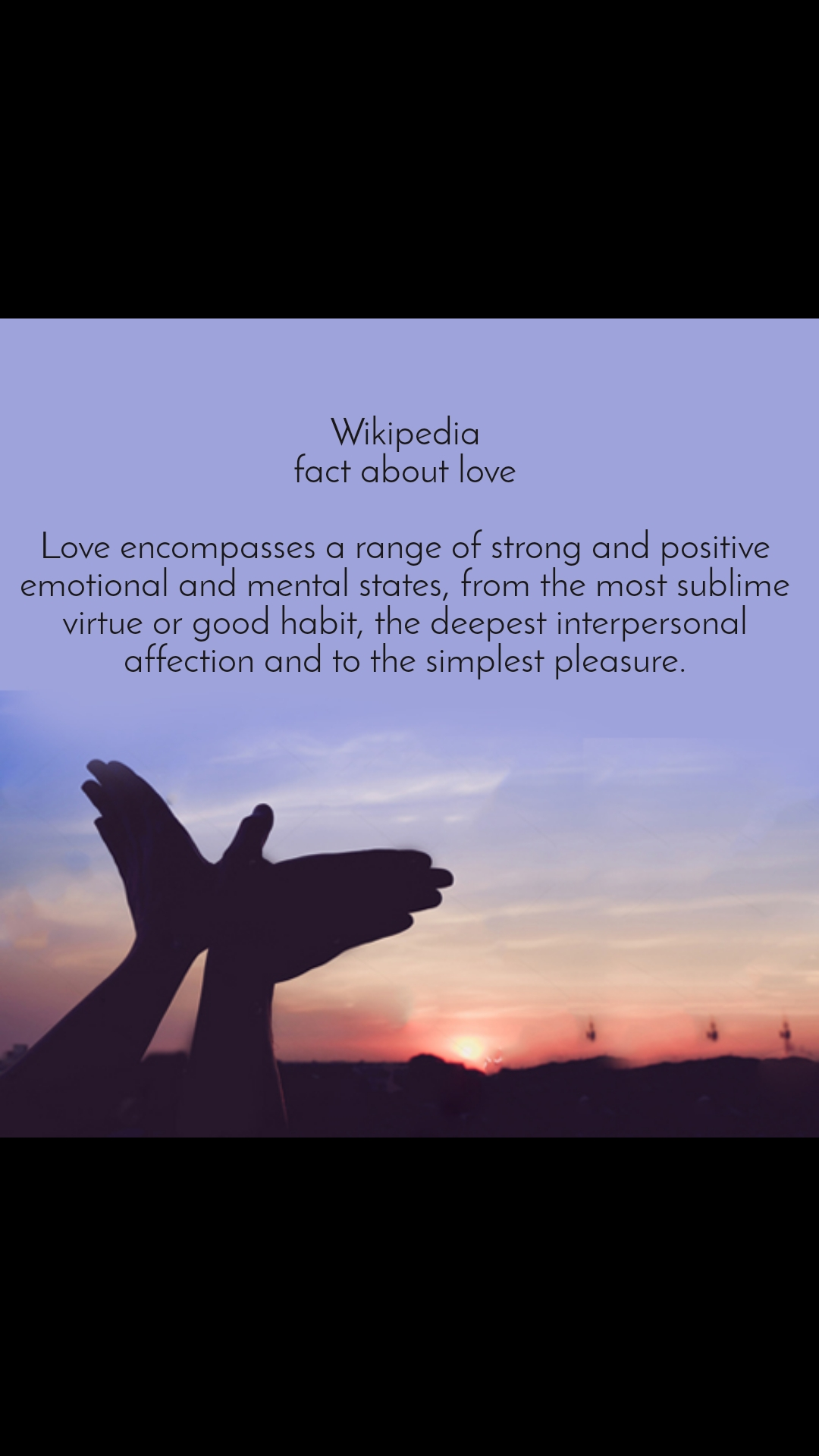 Wikipedia fact about love  Love encompasses a range of strong and positive emotional and mental states, from the most sublime virtue or good habit, the deepest interpersonal affection and to the simplest pleasure.