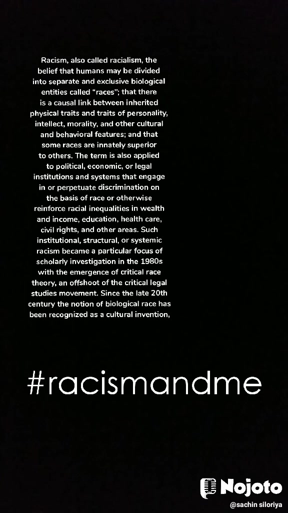 "Racism, also called racialism, the belief that humans may be divided into separate and exclusive biological entities called ""races""; that there is a causal link between inherited physical traits and traits of personality, intellect, morality, and other cultural and behavioral features; and that some races are innately superior to others. The term is also applied to political, economic, or legal institutions and systems that engage in or perpetuate discrimination on the basis of race or otherwise reinforce racial inequalities in wealth and income, education, health care, civil rights, and other areas. Such institutional, structural, or systemic racism became a particular focus of scholarly investigation in the 1980s with the emergence of critical race theory, an offshoot of the critical legal studies movement. Since the late 20th century the notion of biological race has been recognized as a cultural invention, entirely without scientific basis.    #racismandme"