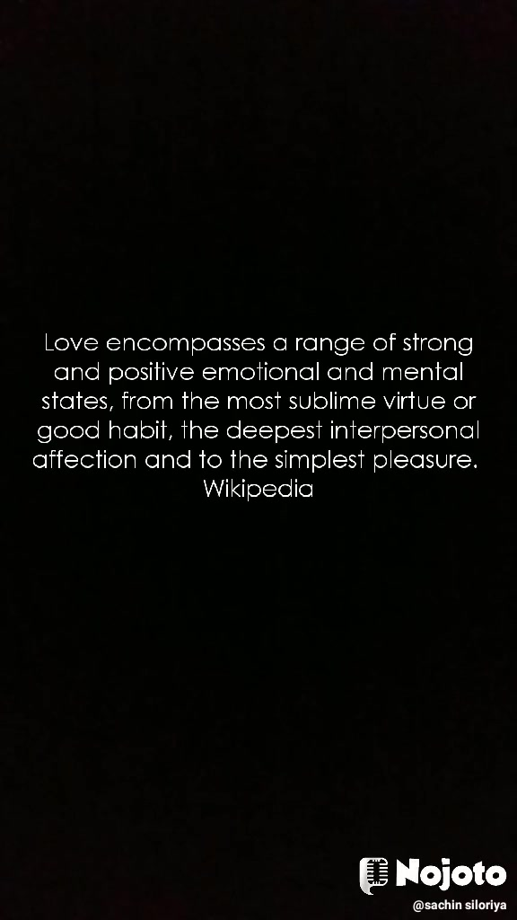 Love encompasses a range of strong and positive emotional and mental states, from the most sublime virtue or good habit, the deepest interpersonal affection and to the simplest pleasure. Wikipedia
