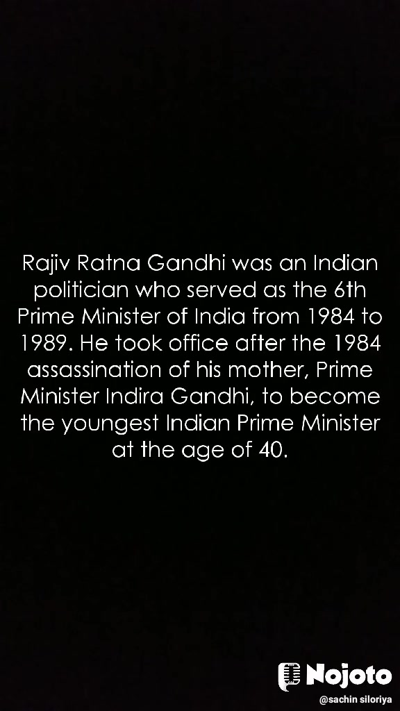 Rajiv Ratna Gandhi was an Indian politician who served as the 6th Prime Minister of India from 1984 to 1989. He took office after the 1984 assassination of his mother, Prime Minister Indira Gandhi, to become the youngest Indian Prime Minister at the age of 40.