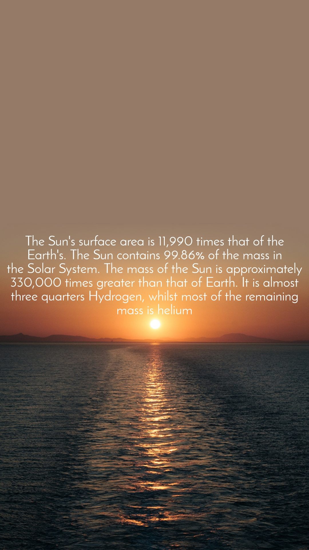 TheSun'ssurface area is 11,990 times that of the Earth's. TheSuncontains 99.86% of the mass in theSolarSystem. The mass of theSunis approximately 330,000 times greater than that of Earth. It is almost three quarters Hydrogen, whilst most of the remaining mass is helium