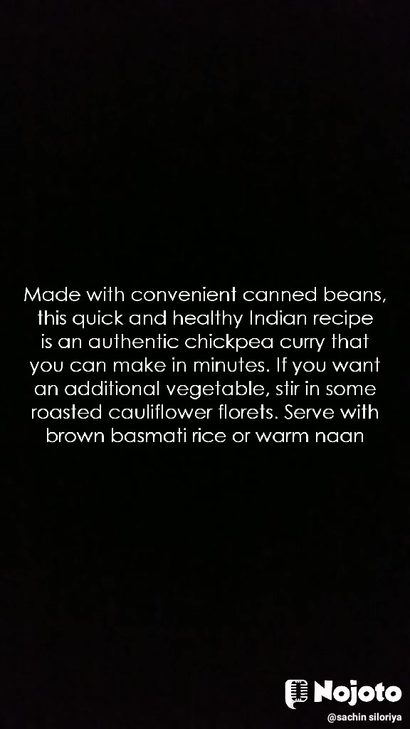 Made with convenient canned beans, this quick and healthy Indian recipe is an authentic chickpea curry that you can make in minutes. If you want an additional vegetable, stir in some roasted cauliflower florets. Serve with brown basmati rice or warm naan