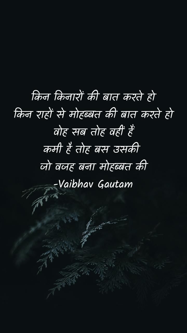 किन किनारों की बात करते हो किन राहों से मोहब्बत की बात करते हो वोह सब तोह वहीं हैं कमी है तोह बस उसकी  जो वजह बना मोहब्बत की -Vaibhav Gautam