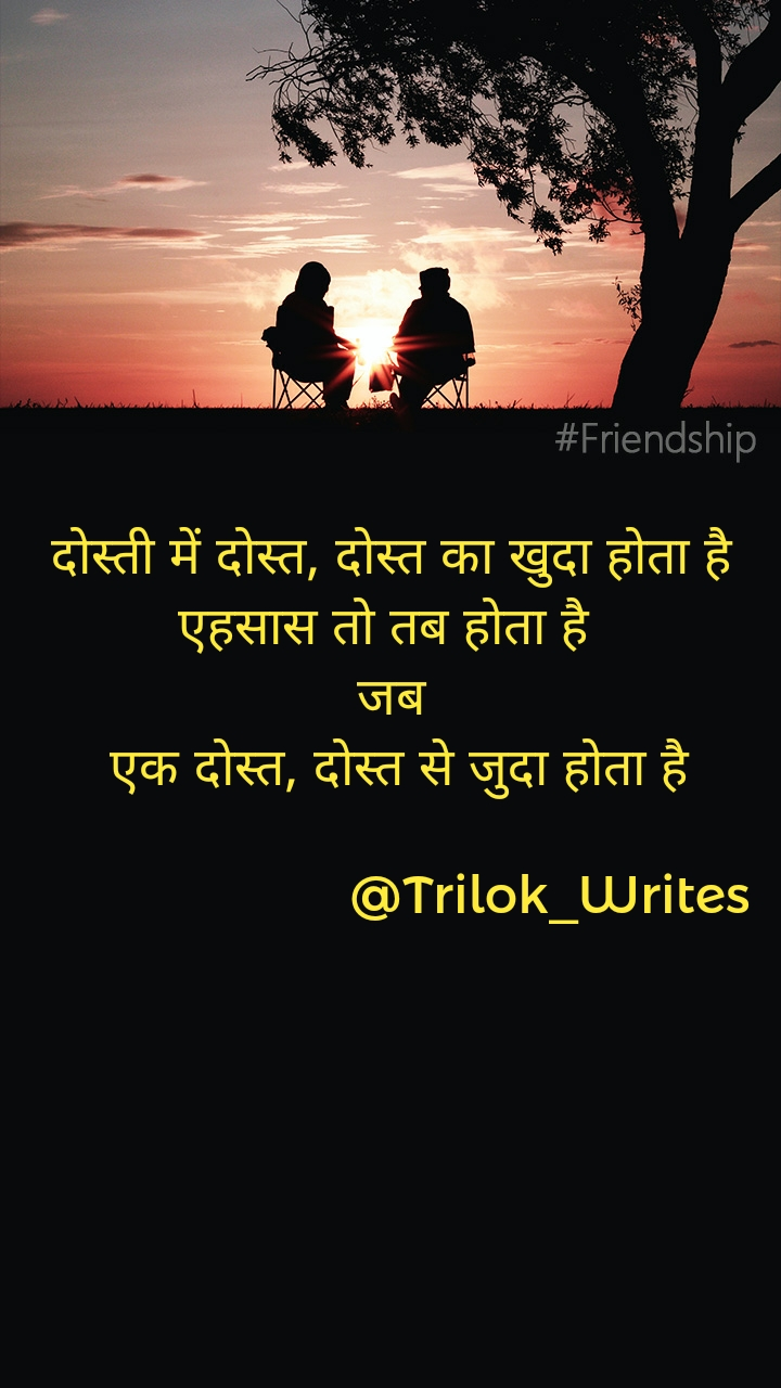दोस्ती में दोस्त, दोस्त का खुदा होता है एहसास तो तब होता है  जब  एक दोस्त, दोस्त से जुदा होता है                        @Trilok_Writes