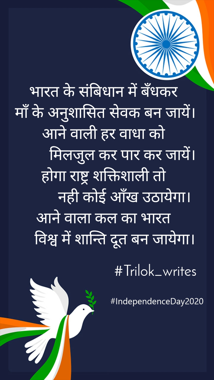 भारत के संबिधान में बँधकर  माँ के अनुशासित सेवक बन जायें। आने वाली हर वाधा को           मिलजुल कर पार कर जायें। होगा राष्ट्र शक्तिशाली तो            नही कोई आँख उठायेगा। आने वाला कल का भारत       विश्व में शान्ति दूत बन जायेगा।                             #Trilok_writes