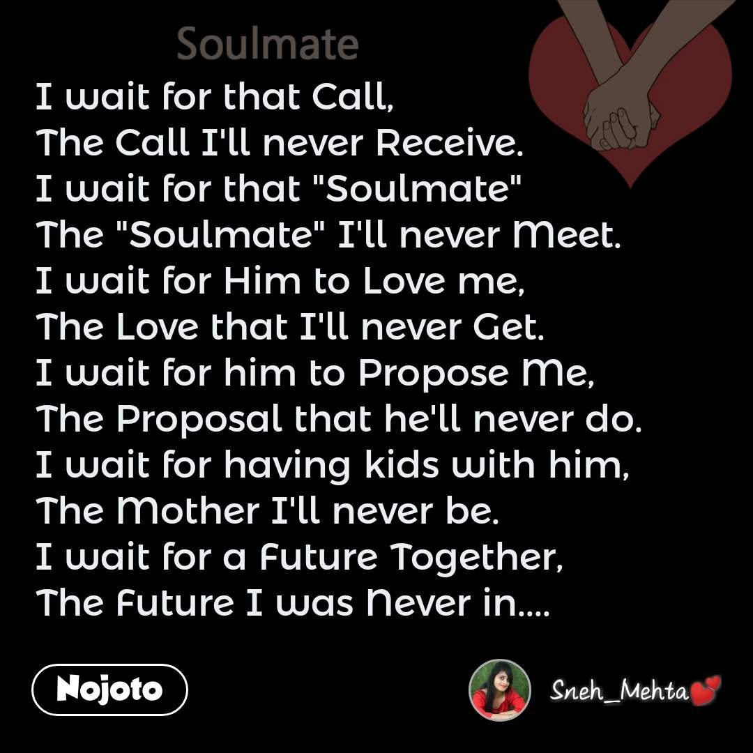 """Soulmate  I wait for that Call, The Call I'll never Receive. I wait for that """"Soulmate"""" The """"Soulmate"""" I'll never Meet. I wait for Him to Love me, The Love that I'll never Get. I wait for him to Propose Me, The Proposal that he'll never do. I wait for having kids with him, The Mother I'll never be. I wait for a Future Together, The Future I was Never in...."""
