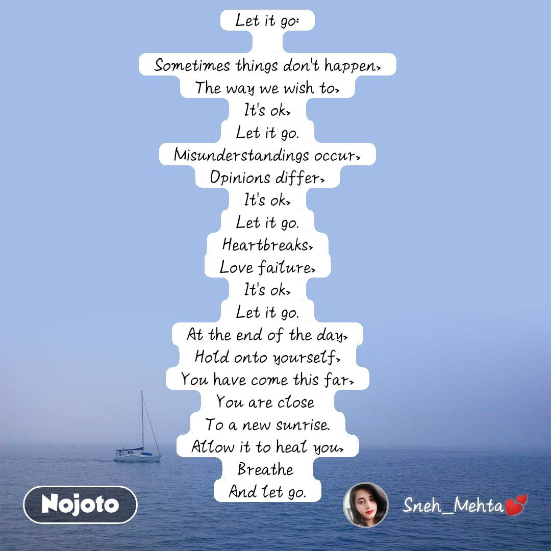 Let it go:  Sometimes things don't happen, The way we wish to, It's ok, Let it go. Misunderstandings occur, Opinions differ, It's ok, Let it go. Heartbreaks, Love failure, It's ok, Let it go. At the end of the day, Hold onto yourself, You have come this far, You are close To a new sunrise. Allow it to heal you, Breathe And let go.