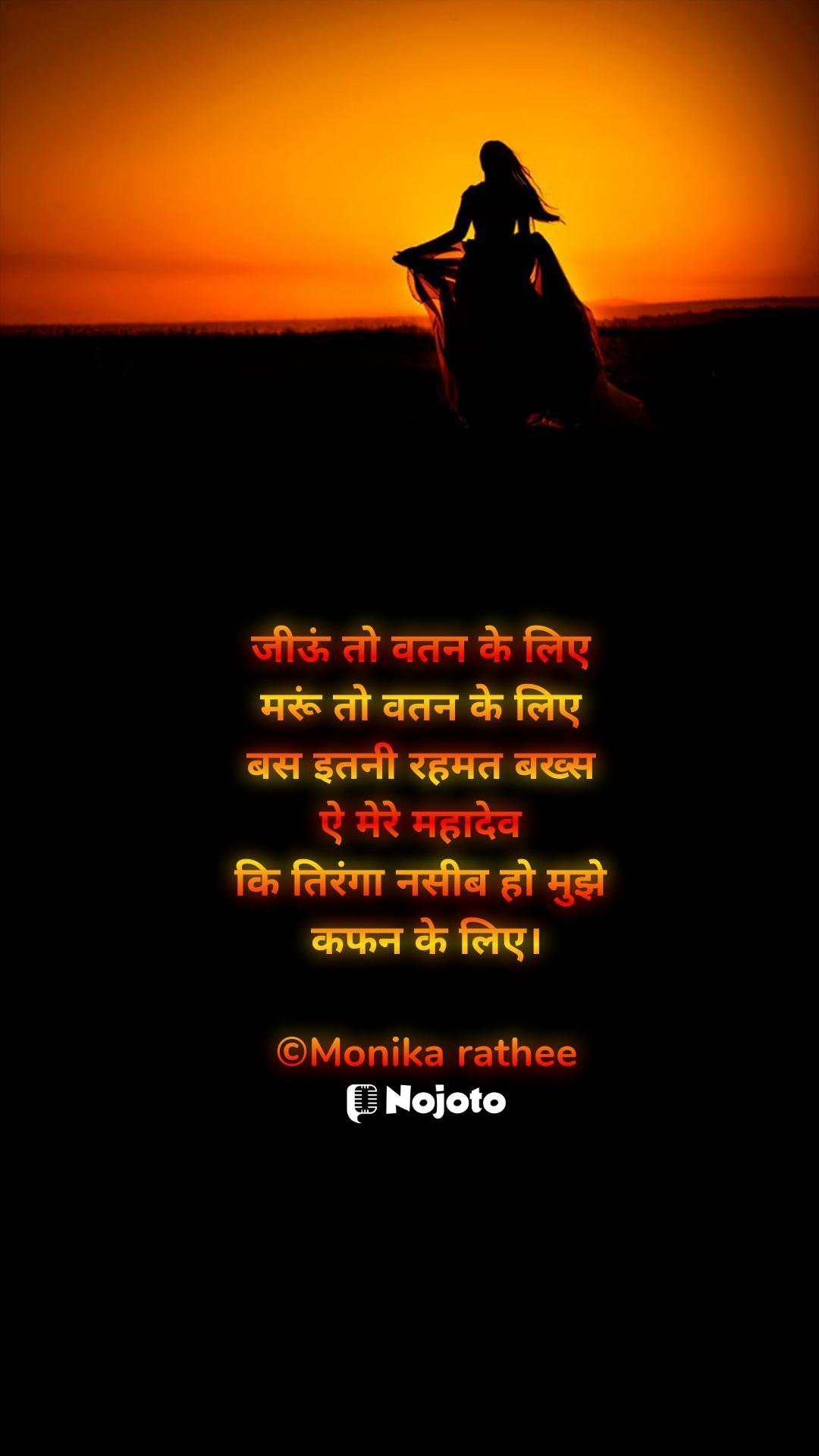 जीऊं तो वतन के लिए  मरूं तो वतन के लिए  बस इतनी रहमत बख्स  ऐ मेरे महादेव  कि तिरंगा नसीब हो मुझे  कफन के लिए।  ©Monika rathee
