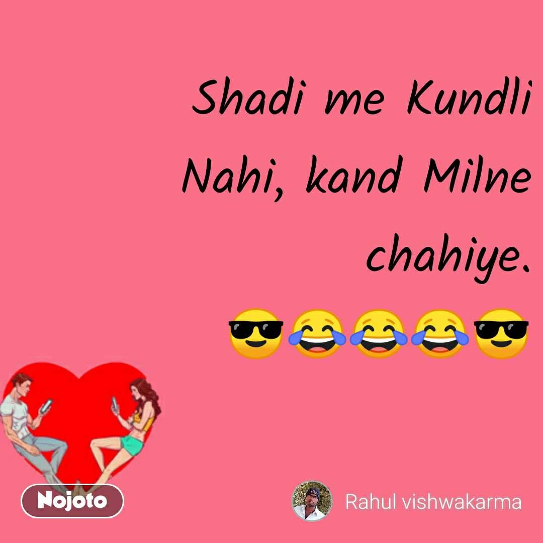 Shadi me Kundli Nahi, kand Milne chahiye. 😎😂😂😂😎
