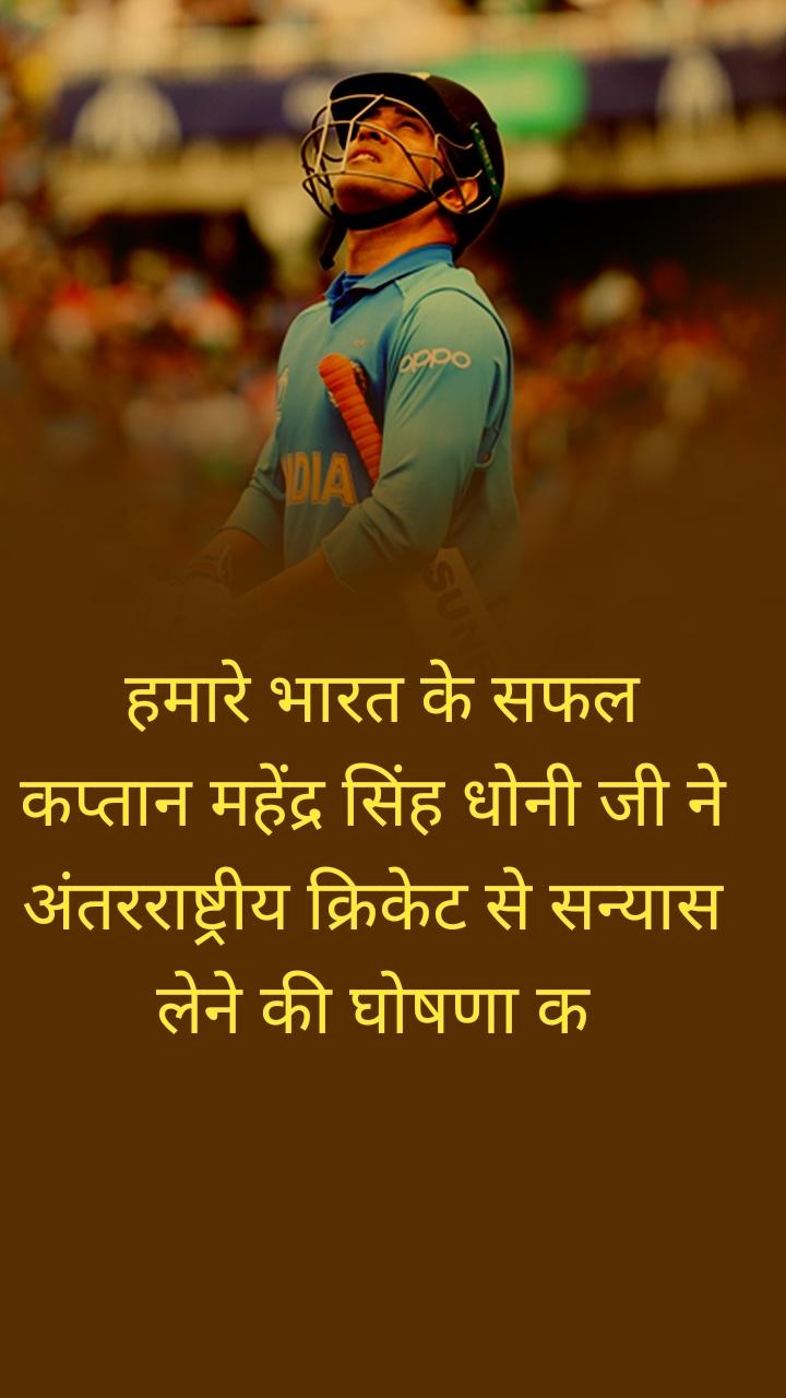 हमारे भारत के सफल कप्तान महेंद्र सिंह धोनी जी ने अंतरराष्ट्रीय क्रिकेट से सन्यास लेने की घोषणा क