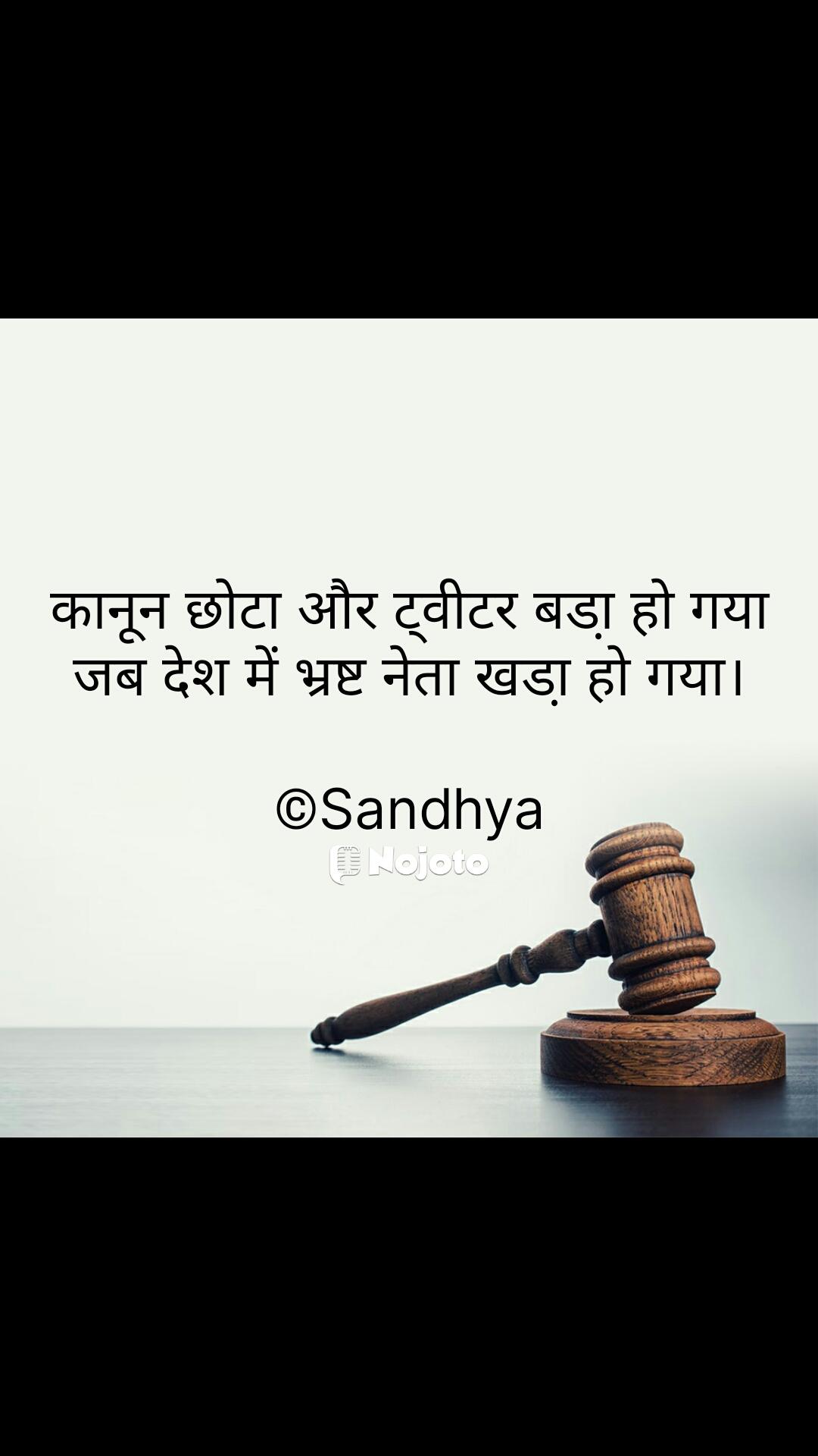 कानून छोटा और ट्वीटर बडा़ हो गया जब देश में भ्रष्ट नेता खडा़ हो गया।  ©Sandhya