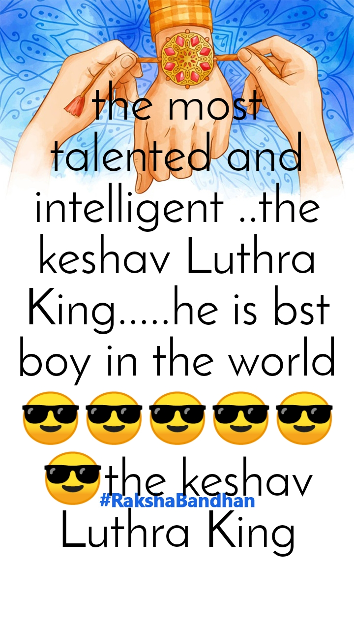 the most talented and intelligent ..the keshav Luthra King.....he is bst boy in the world 😎😎😎😎😎😎the keshav Luthra King
