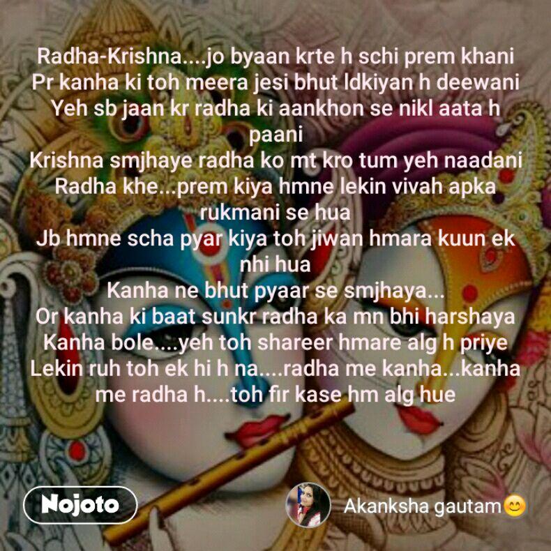 Radha-Krishna....jo byaan krte h schi prem khani Pr kanha ki toh meera jesi bhut ldkiyan h deewani Yeh sb jaan kr radha ki aankhon se nikl aata h paani Krishna smjhaye radha ko mt kro tum yeh naadani Radha khe...prem kiya hmne lekin vivah apka rukmani se hua Jb hmne scha pyar kiya toh jiwan hmara kuun ek nhi hua Kanha ne bhut pyaar se smjhaya... Or kanha ki baat sunkr radha ka mn bhi harshaya Kanha bole....yeh toh shareer hmare alg h priye Lekin ruh toh ek hi h na....radha me kanha...kanha me radha h....toh fir kase hm alg hue