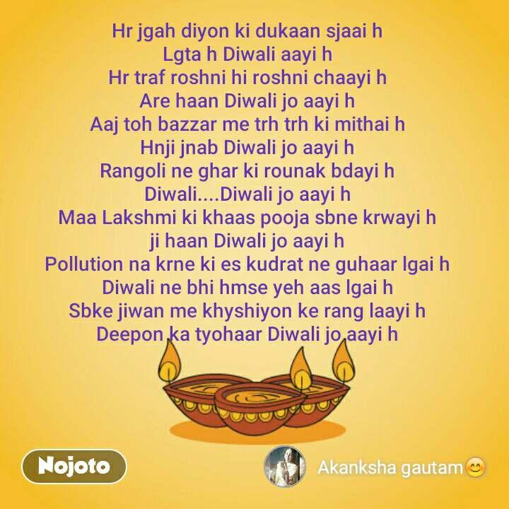 Hr jgah diyon ki dukaan sjaai h Lgta h Diwali aayi h Hr traf roshni hi roshni chaayi h Are haan Diwali jo aayi h Aaj toh bazzar me trh trh ki mithai h Hnji jnab Diwali jo aayi h Rangoli ne ghar ki rounak bdayi h Diwali....Diwali jo aayi h Maa Lakshmi ki khaas pooja sbne krwayi h ji haan Diwali jo aayi h Pollution na krne ki es kudrat ne guhaar lgai h Diwali ne bhi hmse yeh aas lgai h Sbke jiwan me khyshiyon ke rang laayi h Deepon ka tyohaar Diwali jo aayi h