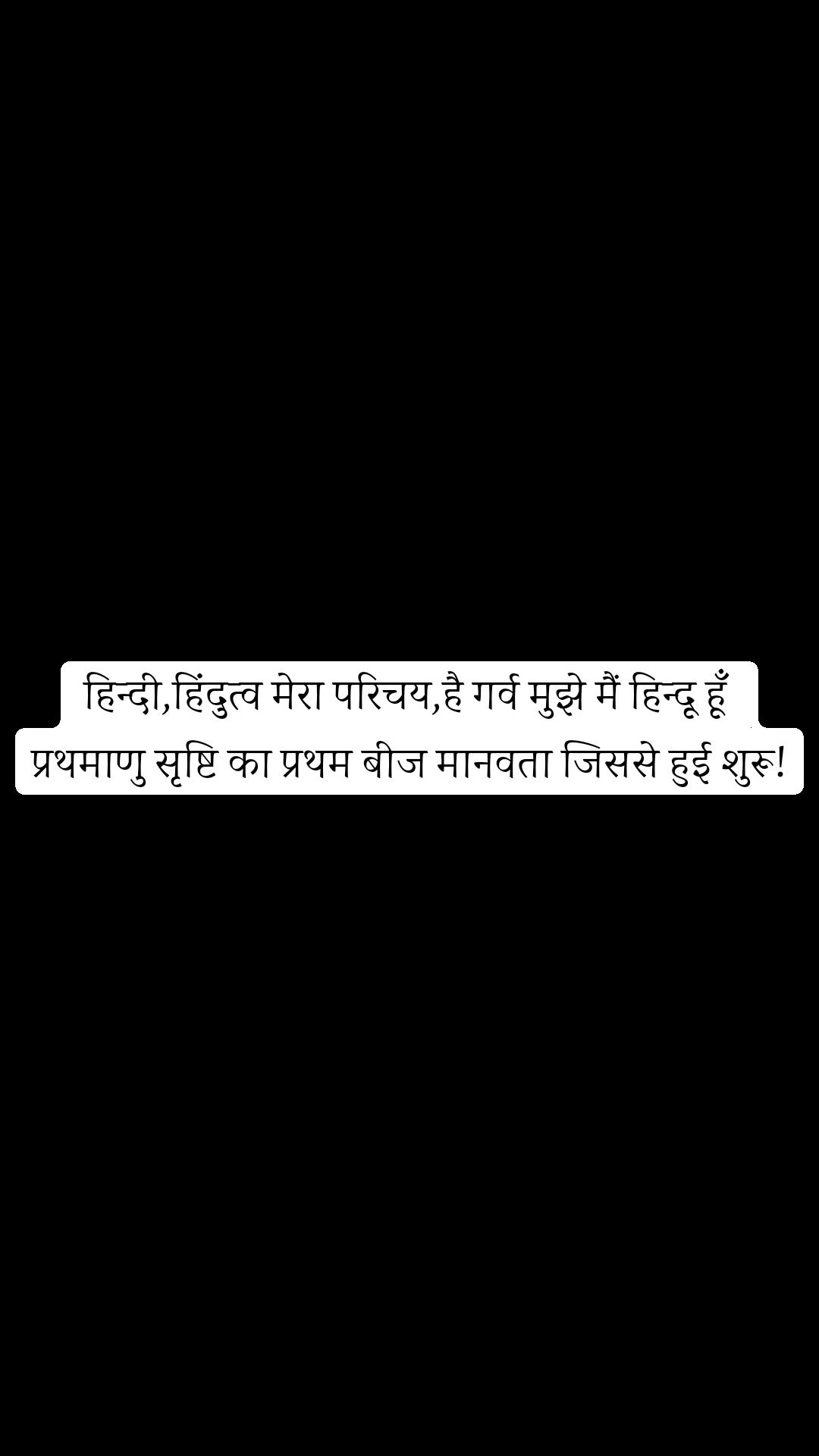 हिन्दी,हिंदुत्व मेरा परिचय,है गर्व मुझे मैं हिन्दू हूँ  प्रथमाणु सृष्टि का प्रथम बीज मानवता जिससे हुई शुरू!
