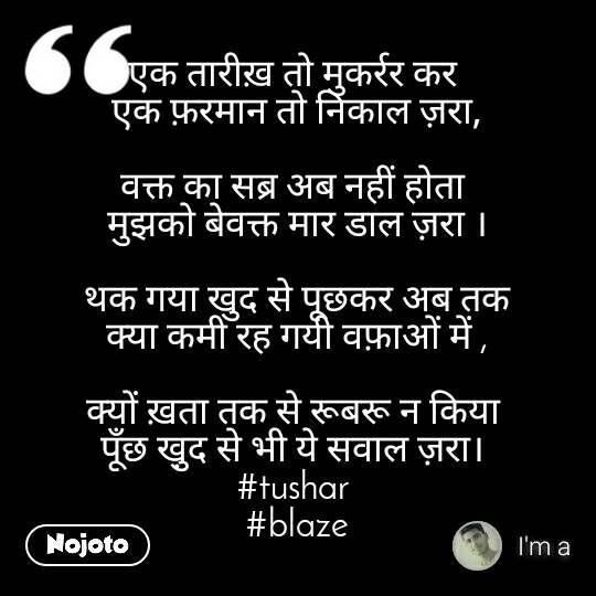 एक तारीख़ तो मुकर्रर कर  एक फ़रमान तो निकाल ज़रा,  वक्त का सब्र अब नहीं होता  मुझको बेवक्त मार डाल ज़रा ।  थक गया खुद से पूछकर अब तक क्या कमी रह गयी वफ़ाओं में ,  क्यों ख़ता तक से रूबरू न किया  पूँछ खु़द से भी ये सवाल ज़रा।  #tushar  #blaze