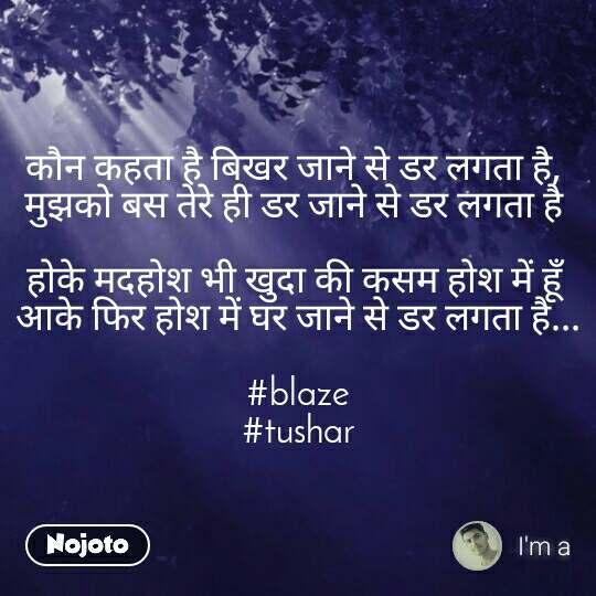 कौन कहता है बिखर जाने से डर लगता है,  मुझको बस तेरे ही डर जाने से डर लगता है   होके मदहोश भी खुदा की कसम होश में हूँ  आके फिर होश में घर जाने से डर लगता है...  #blaze #tushar