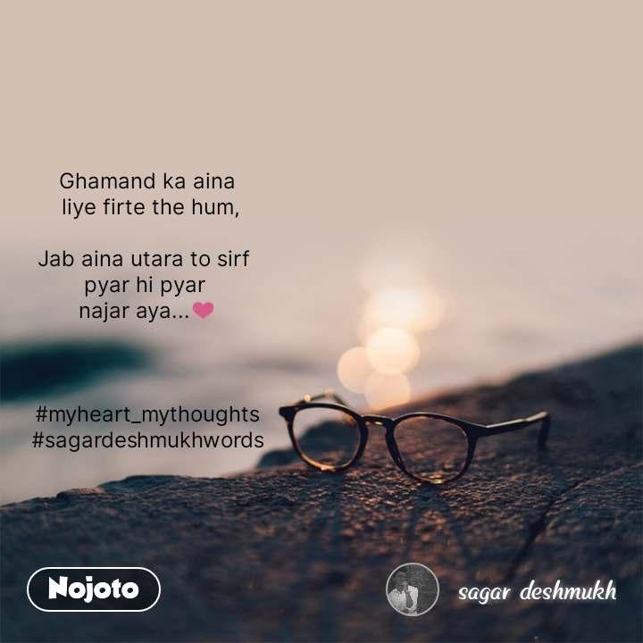 Ghamand ka aina  liye firte the hum,  Jab aina utara to sirf  pyar hi pyar  najar aya...��    #myheart_mythoughts #sagardeshmukhwords #NojotoQuote