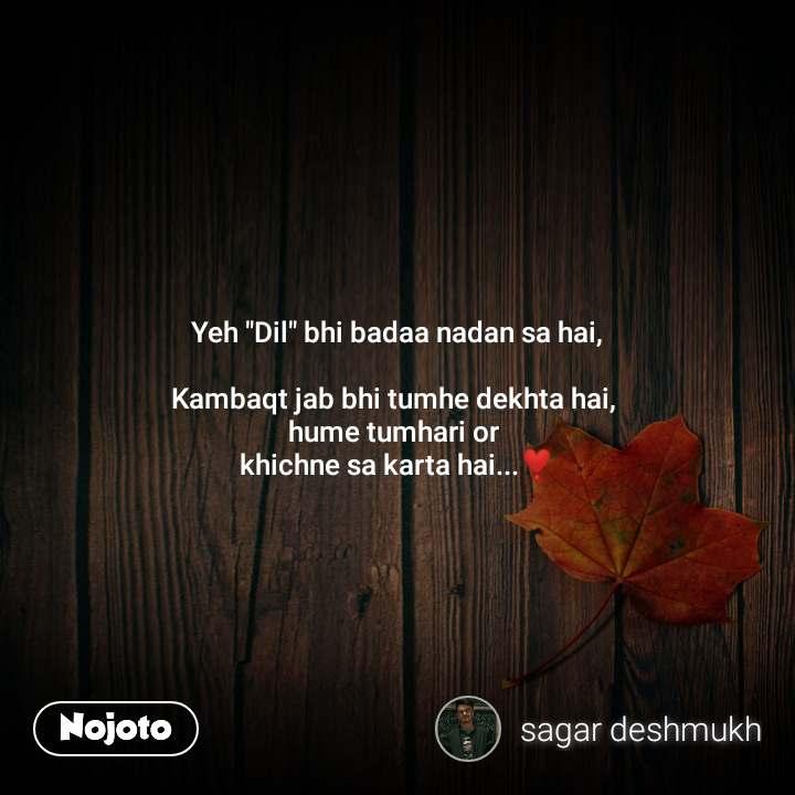 """Yeh """"Dil"""" bhi badaa nadan sa hai,  Kambaqt jab bhi tumhe dekhta hai,  hume tumhari or  khichne sa karta hai...❣️"""