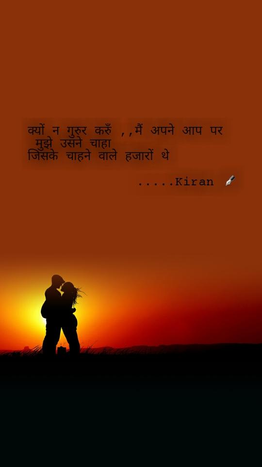 क्यों न गुरुर करुँ ,,मैं अपने आप पर   मुझे उसने चाहा  जिसके चाहने वाले हजारों थे                               .....Kiran ✒