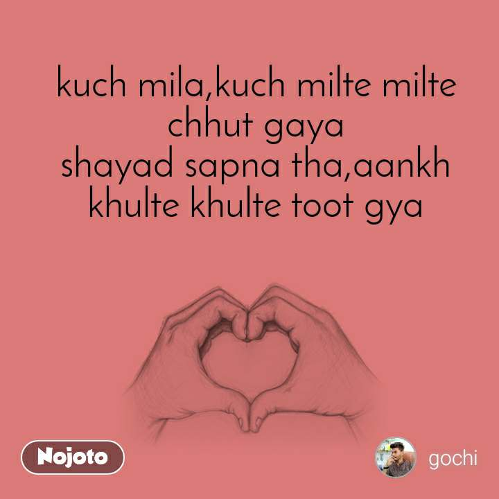 kuch mila,kuch milte milte chhut gaya shayad sapna tha,aankh khulte khulte toot gya