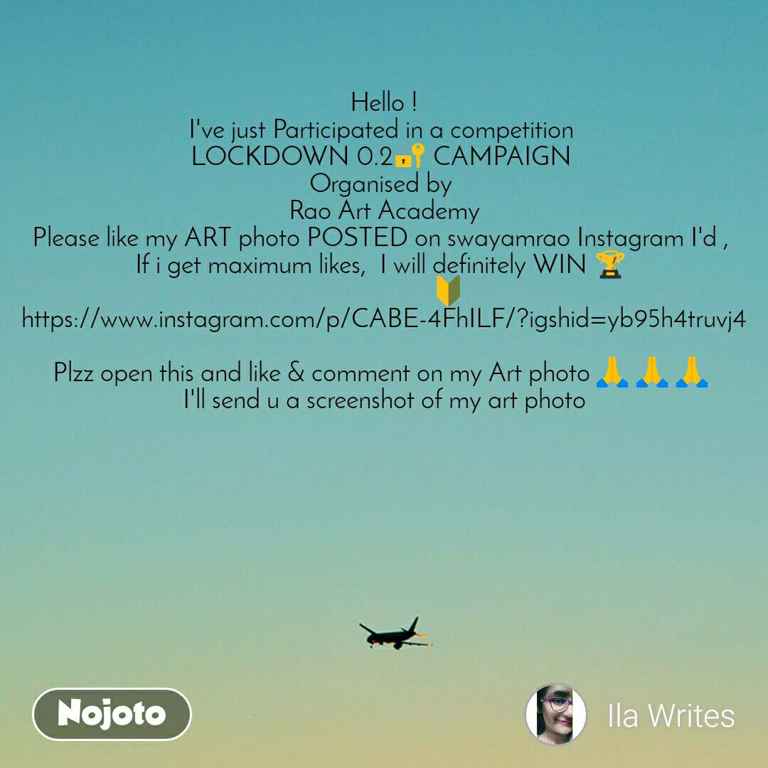 Hello ! I've just Participated in a competition  LOCKDOWN 0.2🔐 CAMPAIGN  Organised by  Rao Art Academy Please like my ART photo POSTED on swayamrao Instagram I'd ,  If i get maximum likes,  I will definitely WIN 🏆                      🔰 https://www.instagram.com/p/CABE-4FhILF/?igshid=yb95h4truvj4  Plzz open this and like & comment on my Art photo 🙏🏻🙏🏻🙏🏻 I'll send u a screenshot of my art photo