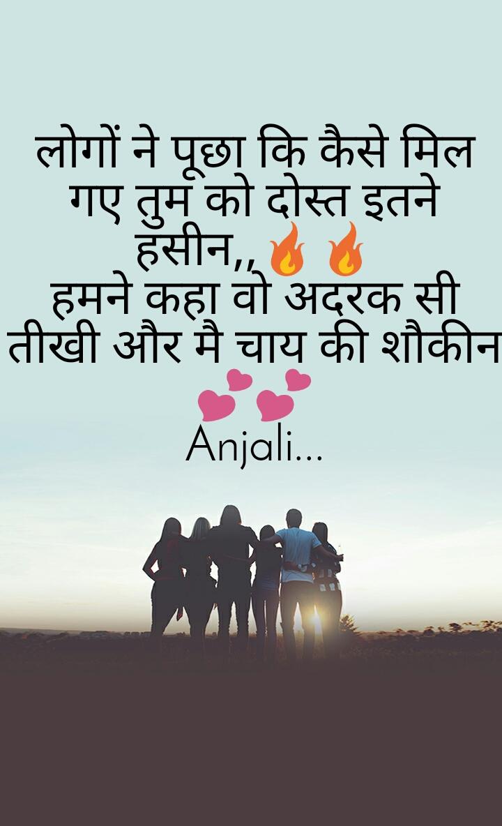 लोगों ने पूछा कि कैसे मिल गए तुम को दोस्त इतने हसीन,,🔥🔥 हमने कहा वो अदरक सी तीखी और मै चाय की शौकीन💕💕 Anjali...