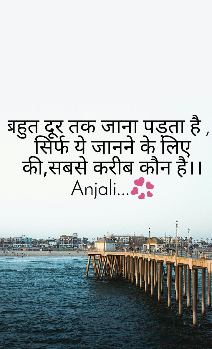 बहुत दूर तक जाना पड़ता है ,   सिर्फ ये जानने के लिए की,सबसे करीब कौन है।। Anjali...💞