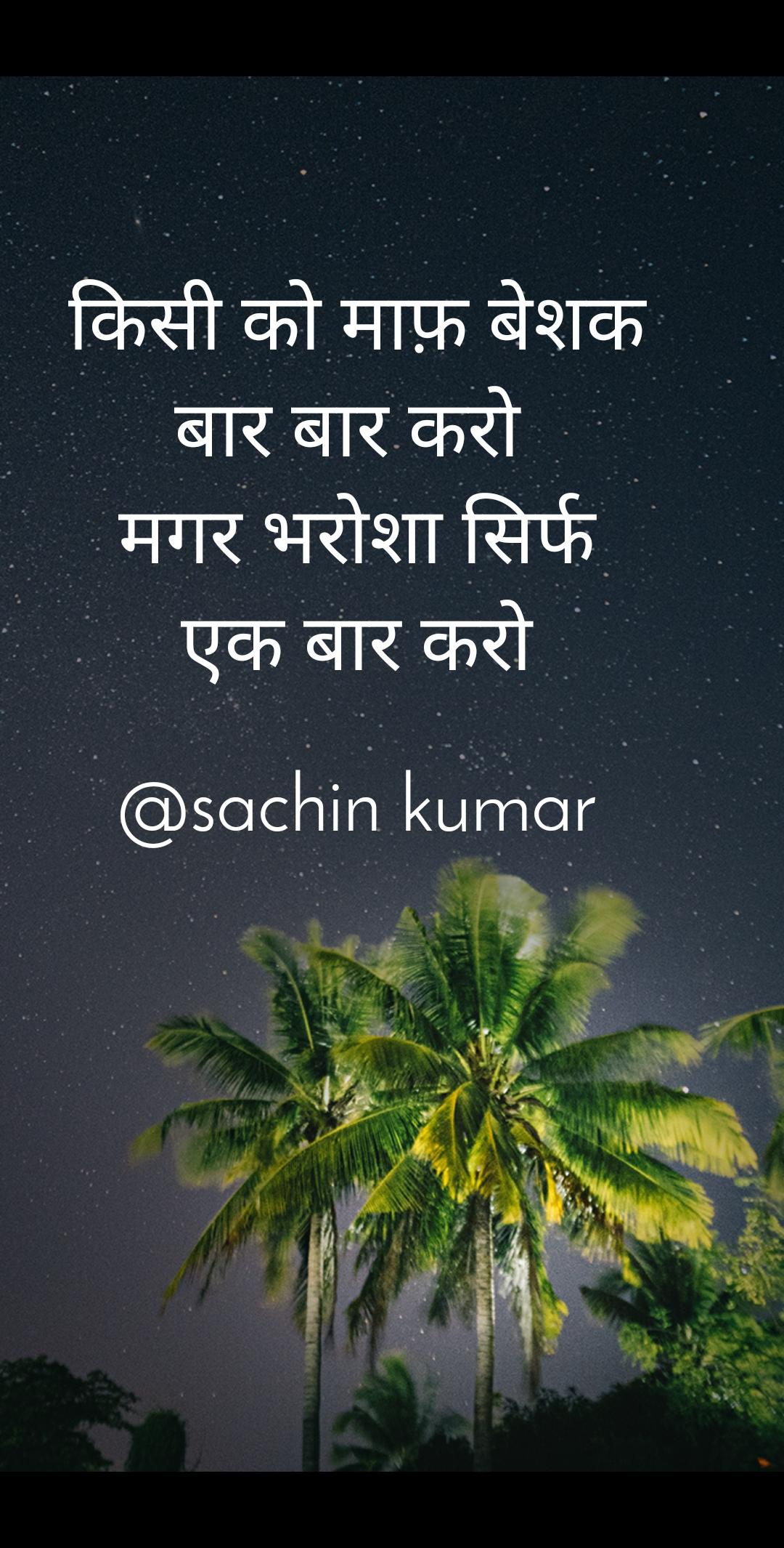 किसी को माफ़ बेशक बार बार करो  मगर भरोशा सिर्फ एक बार करो  @sachin kumar