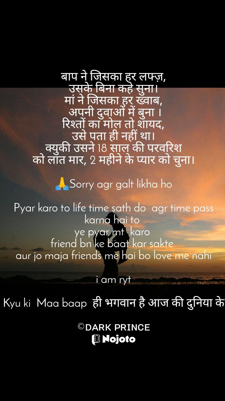 बाप ने जिसका हर लफ्ज़, उसके बिना कहे सुना। मां ने जिसका हर ख्वाब,  अपनी दुवाओं में बुना । रिश्तों का मोल तो शायद, उसे पता ही नहीं था। क्युकी उसने 18 साल की परवरिश को लात मार, 2 महीने के प्यार को चुना।  🙏Sorry agr galt likha ho  Pyar karo to life time sath do  agr time pass karna hai to  ye pyar mt  karo  friend bn ke baat kar sakte  aur jo maja friends me hai bo love me nahi  i am ryt  Kyu ki  Maa baap  ही भगवान है आज की दुनिया के  ©ᴅᴀʀᴋ ᴩʀɪɴᴄᴇ