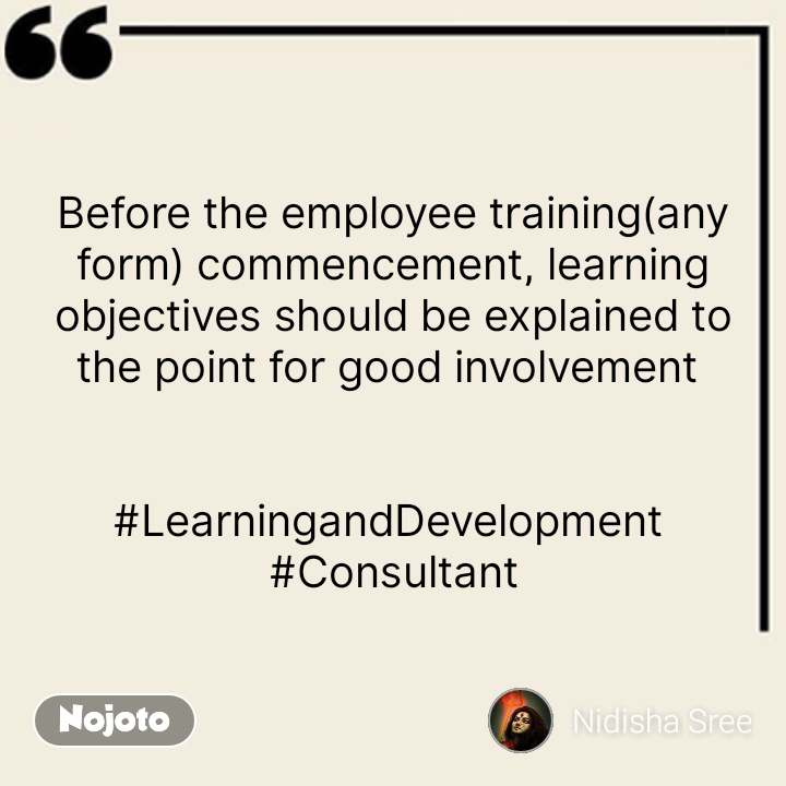 Best English quotes Before the employee training(any form) commencement, learning objectives should be explained to the point for good involvement    #LearningandDevelopment  #Consultant #NojotoQuote