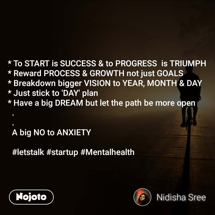 * To START is SUCCESS & to PROGRESS  is TRIUMPH  * Reward PROCESS & GROWTH not just GOALS  * Breakdown bigger VISION to YEAR, MONTH & DAY  * Just stick to 'DAY' plan  * Have a big DREAM but let the path be more open    .    .    A big NO to ANXIETY     #letstalk #startup #Mentalhealth