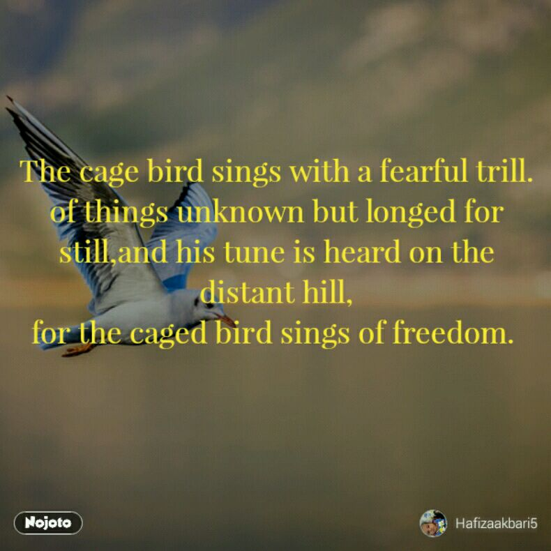 The cage bird sings with a fearful trill. of things unknown but longed for still,and his tune is heard on the distant hill, for the caged bird sings of freedom.