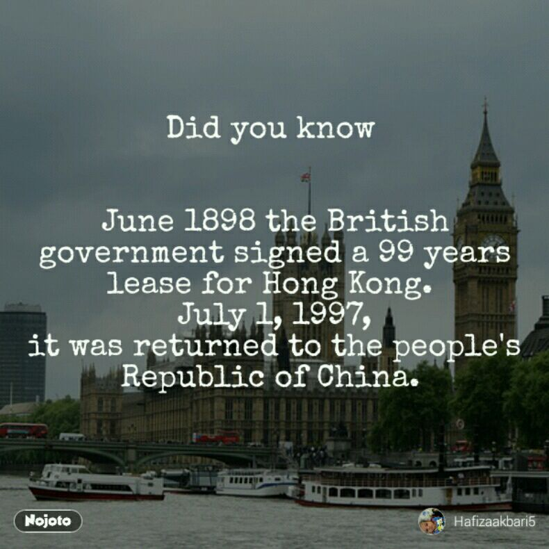 Did you know    June 1898 the British government signed a 99 years lease for Hong Kong.  July 1, 1997, it was returned to the people's Republic of China.