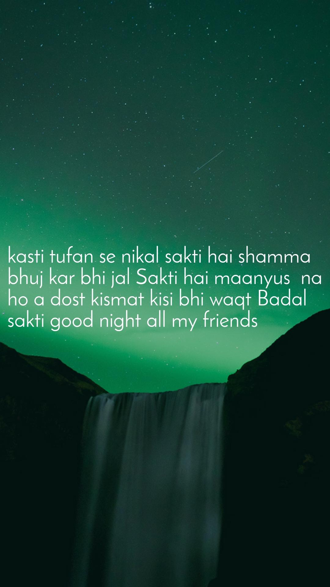 kasti tufan se nikal sakti hai shamma bhuj kar bhi jal Sakti hai maanyus  na  ho a dost kismat kisi bhi waqt Badal sakti good night all my friends