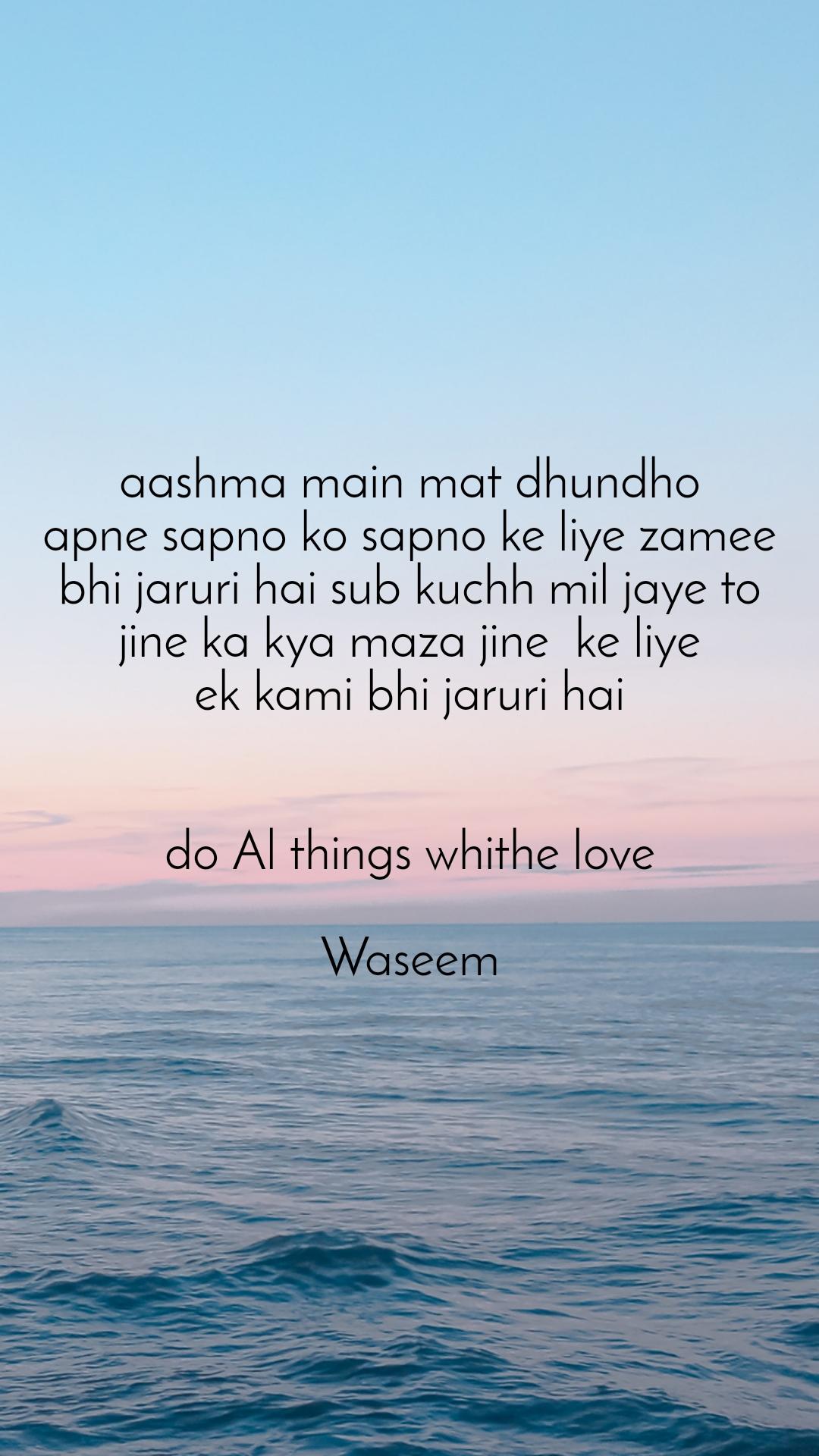 aashma main mat dhundho apne sapno ko sapno ke liye zamee bhi jaruri hai sub kuchh mil jaye to jine ka kya maza jine  ke liye ek kami bhi jaruri hai   do Al things whithe love  Waseem
