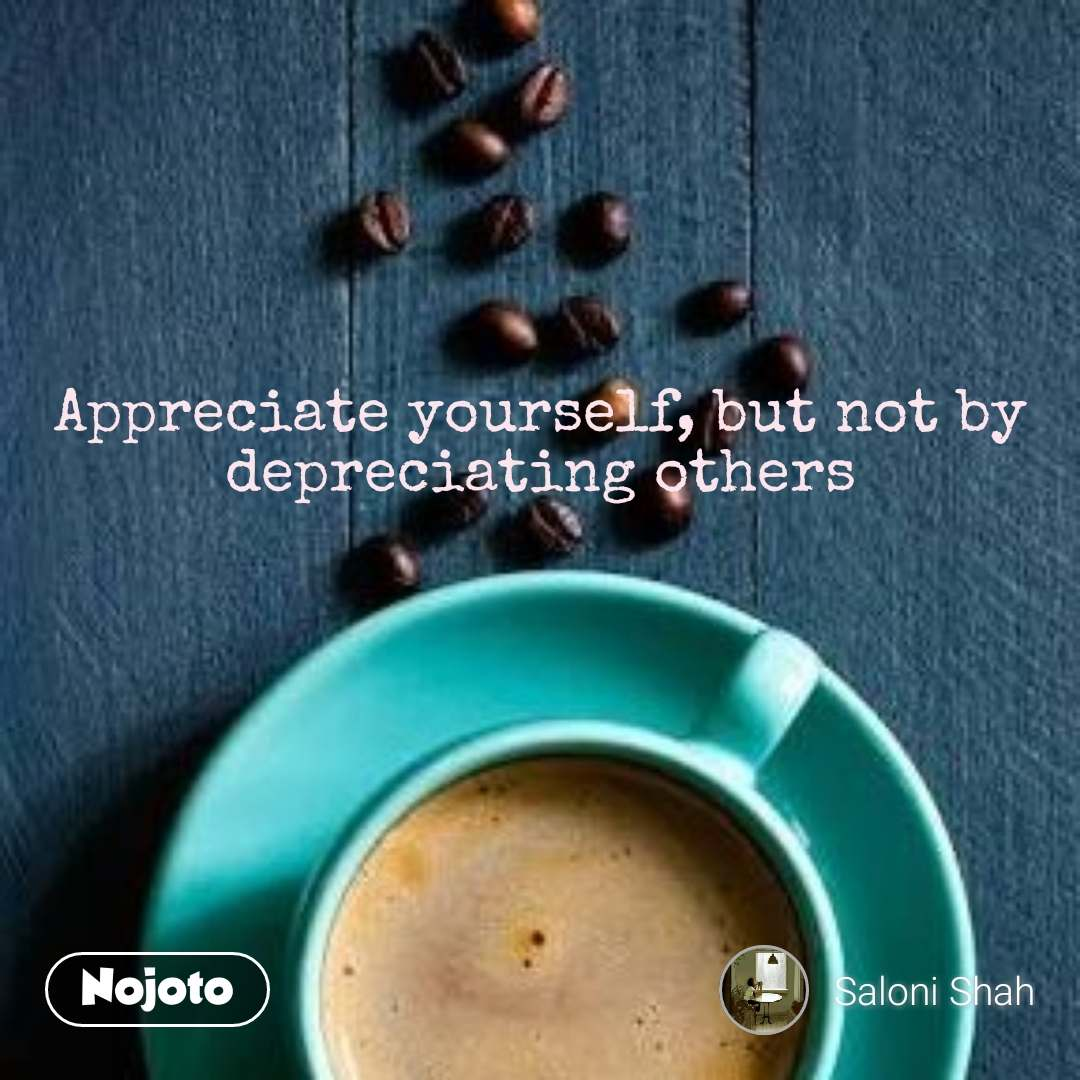 Appreciate yourself, but not by depreciating others