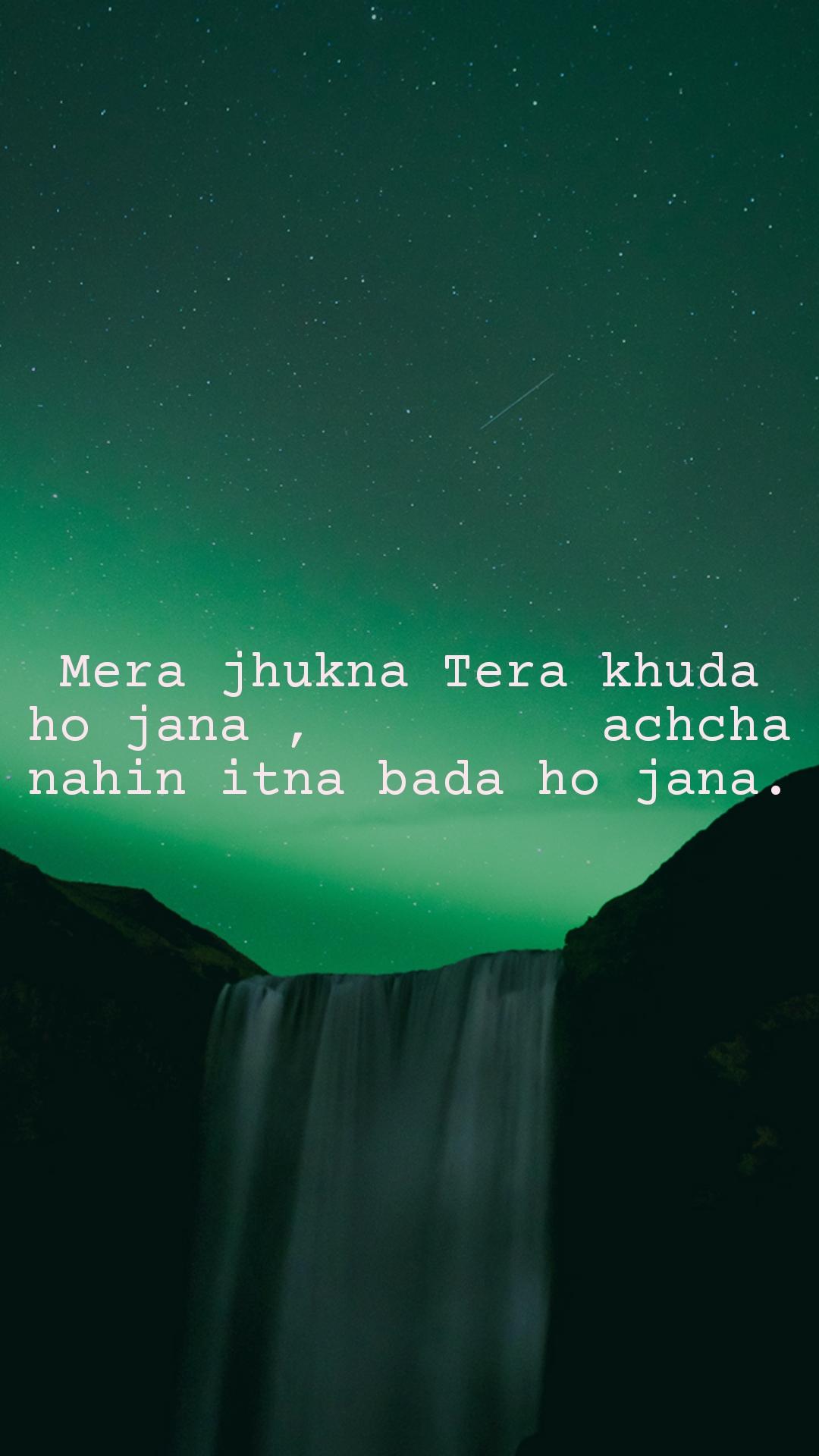 Mera jhukna Tera khuda ho jana ,         achcha nahin itna bada ho jana.