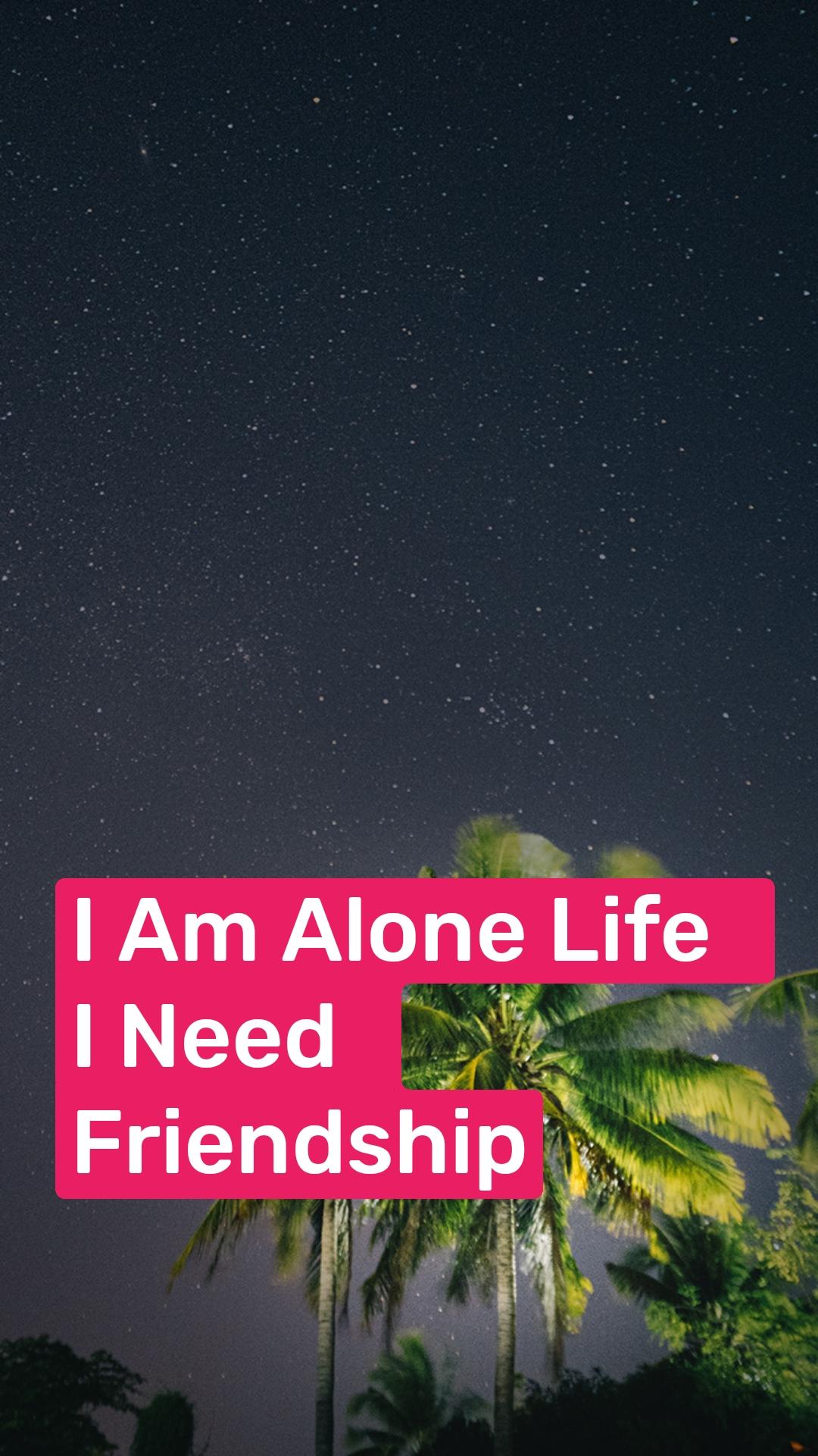 I Am Alone Life  I Need  Friendship