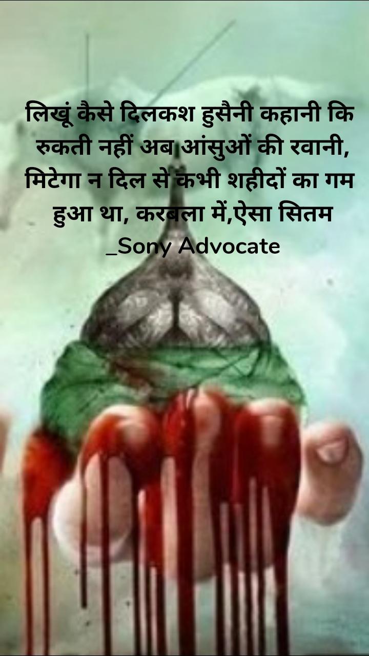 लिखूं कैसे दिलकश हुसैनी कहानी कि  रुकती नहीं अब आंसुओं की रवानी, मिटेगा न दिल से कभी शहीदों का गम  हुआ था, करबला में,ऐसा सितम _Sony Advocate