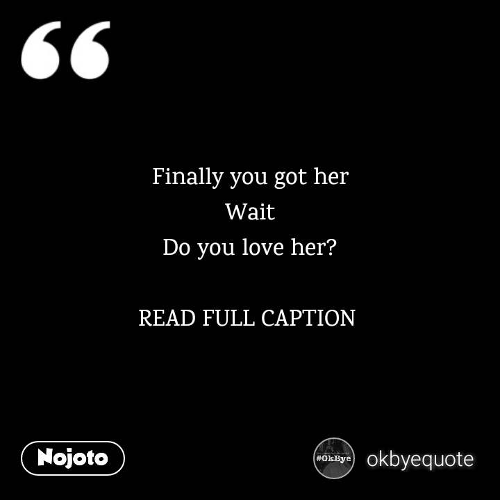 Finally you got her Wait Do you love her?  READ FULL CAPTION