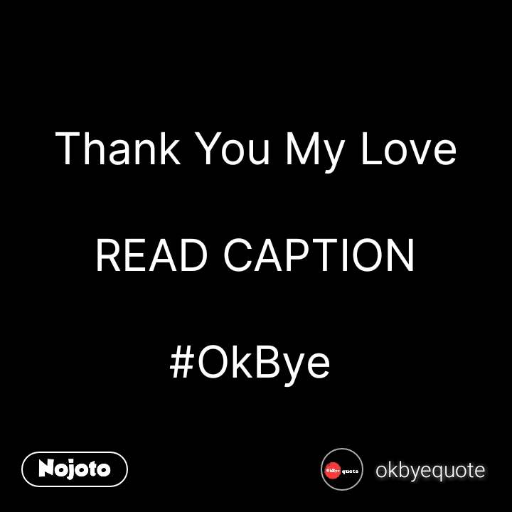 Thank You My Love  READ CAPTION  #OkBye  #NojotoQuote