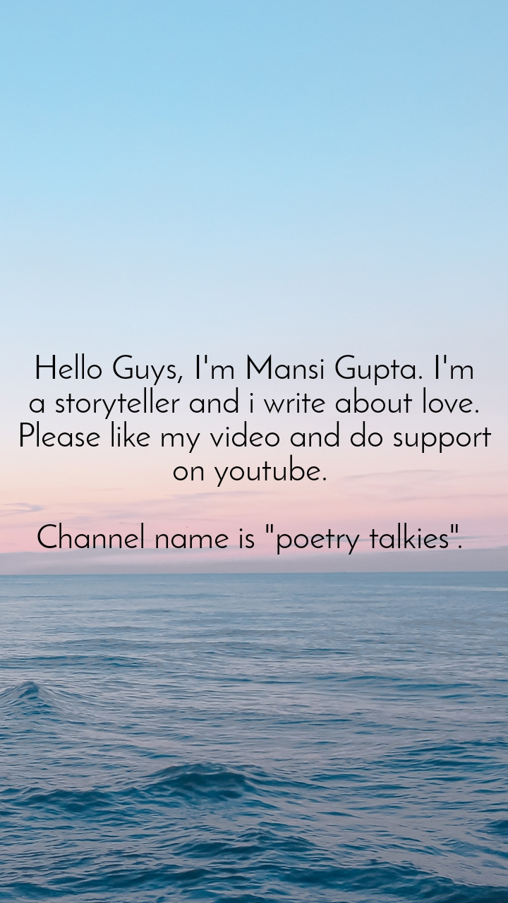 "Hello Guys, I'm Mansi Gupta. I'm a storyteller and i write about love. Please like my video and do support on youtube.   Channel name is ""poetry talkies""."