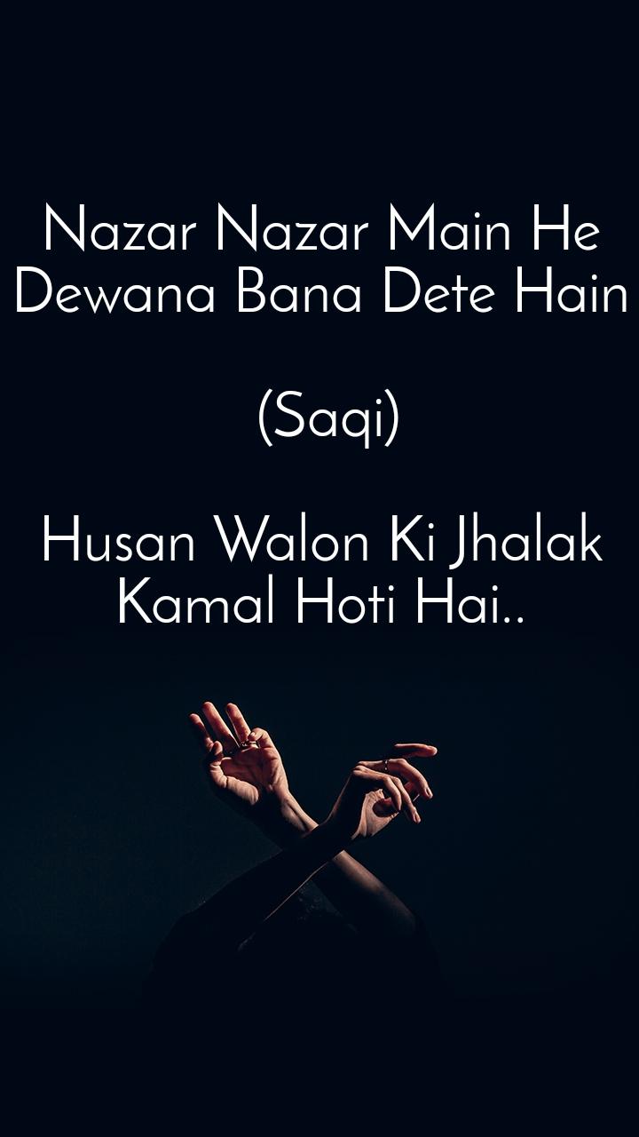 Nazar Nazar Main He Dewana Bana Dete Hain   (Saqi)  Husan Walon Ki Jhalak Kamal Hoti Hai..