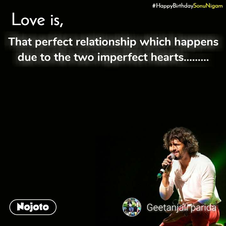 Happy Birthday Sonu Nigam That perfect relationship which happens due to the two imperfect hearts.........