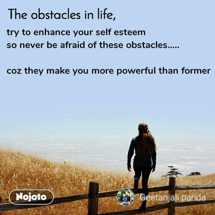 The obstacle in life, try to enhance your self esteem so never be afraid of these obstacles.....  coz they make you more powerful than former