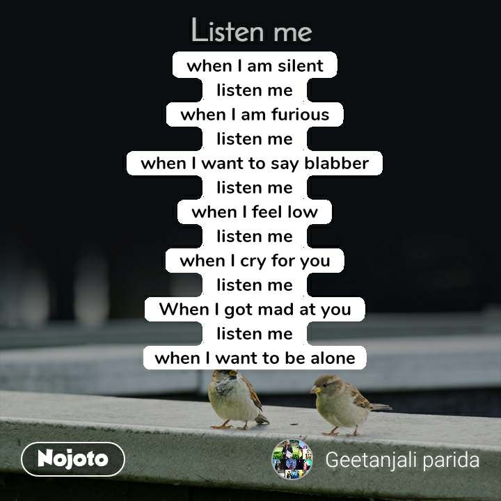 Listen Me when I am silent listen me when I am furious listen me when I want to say blabber listen me when I feel low listen me when I cry for you listen me When I got mad at you listen me when I want to be alone