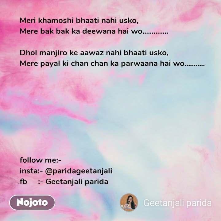 Meri khamoshi bhaati nahi usko, Mere bak bak ka deewana hai wo..............  Dhol manjiro ke aawaz nahi bhaati usko, Mere payal ki chan chan ka parwaana hai wo...........         follow me:- insta:- @paridageetanjali fb     :- Geetanjali parida