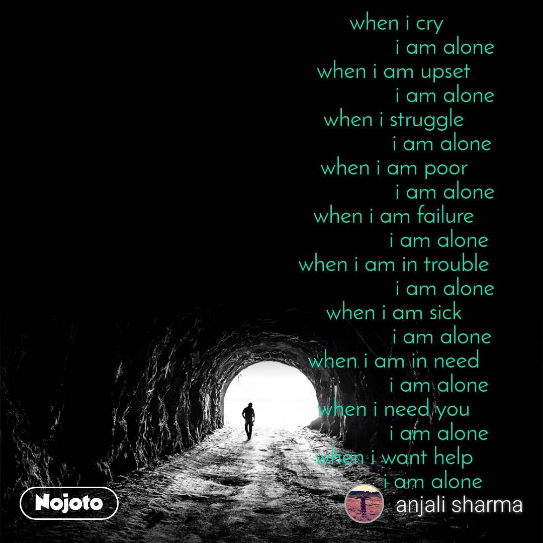 Tunnel  when i cry                  i am alone when i am upset                  i am alone when i struggle                 i am alone when i am poor                  i am alone when i am failure                i am alone when i am in trouble                  i am alone when i am sick                 i am alone when i am in need                i am alone when i need you                i am alone when i want help              i am alone