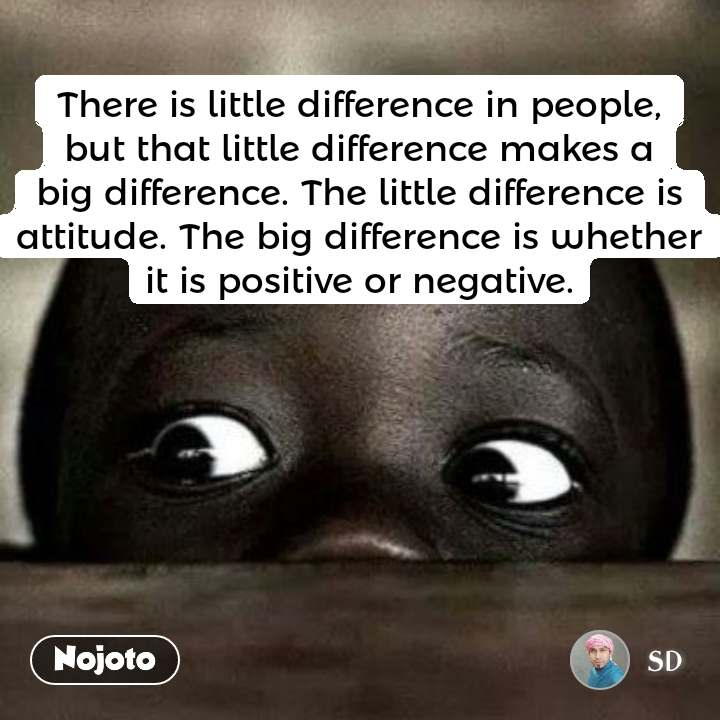 Dark and alone  Thereis little difference in people, but that little difference makes a big difference. The little difference is attitude. The big difference is whether it is positive or negative.